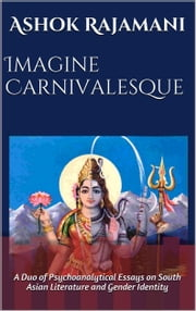 Imagine Carnivalesque: A Duo of Psychoanalytical Essays on South Asian Literature and Gender Identity ebook by Ashok Rajamani