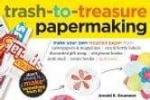 Trash-to-Treasure Papermaking - Make Your Own Recycled Paper from Newspapers & Magazines, Can & Bottle Labels, Disgarded Gift Wrap, Old Phone Books, Junk Mail, Comic Books, and More ebook by Arnold Grummer