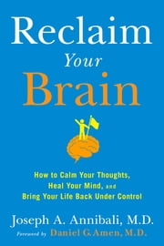 Reclaim Your Brain - How to Calm Your Thoughts, Heal Your Mind, and Bring Your Life Back Under Control ebook by Daniel G. Amen,Joseph A. Annibali, MD