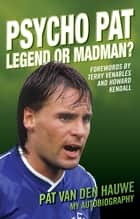 Psycho Pat - The Autobiography Of Pat Van Den Hauwe - Legend or Madman ebook by Pat Van Den Hauwe