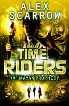 TimeRiders: The Mayan Prophecy (Book 8) eBook by Alex Scarrow