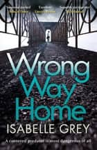 Wrong Way Home - the compelling, suspense-packed crime thriller you won't be able to put down ebook by Isabelle Grey