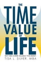 The Time Value of Life ebook by Tisa L. Silver, MBA