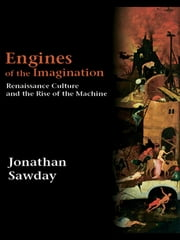Engines of the Imagination - Renaissance Culture and the Rise of the Machine ebook by Jonathan Sawday