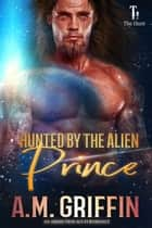 Hunted By The Alien Prince - The Hunt eBook by A.M. Griffin