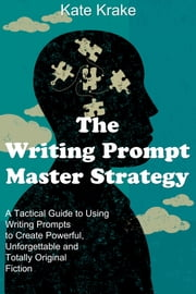 The Writing Prompt Master Strategy: A Tactical Guide to Using Writing Prompts to Create Powerful, Unforgettable and Totally Original Fiction ebook by Kate Krake