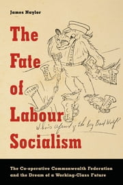 The Fate of Labour Socialism - The Co-operative Commonwealth Federation and the Dream of a Working-Class Future ebook by James Naylor