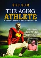The Aging Athlete: Inspirational Interviews With Some of the Fittest Survivors of Elite Athleticism ebook by Sifu Slim