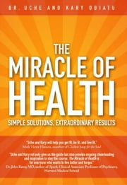 The Miracle of Health: Simple Solutions, Extraordinary Results ebook by Odiatu, Uche