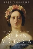 Becoming Queen Victoria ebook by Kate Williams