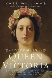 Becoming Queen Victoria - The Tragic Death of Princess Charlotte and the Unexpected Rise of Britain's Greatest Monarch ebook by Kate Williams