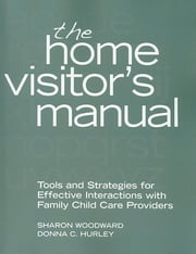 The Home Visitor's Manual - Tools and Strategies for Effective Interactions with Family Child Care Providers ebook by Sharon Woodward,Donna  C. Hurley