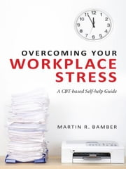 Overcoming Your Workplace Stress - A CBT-based Self-help Guide ebook by Martin R. Bamber