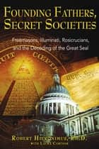 Founding Fathers, Secret Societies - Freemasons, Illuminati, Rosicrucians, and the Decoding of the Great Seal ebook by Robert Hieronimus, Ph.D., Laura E. Cortner