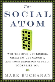 The Social Atom - Why the Rich Get Richer, Cheaters Get Caught, and Your Neighbor Usually Looks Like You ebook by Mark Buchanan