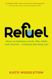 Refuel: How to balance work, life, faith and church - without burning out ebook by Kate Middleton