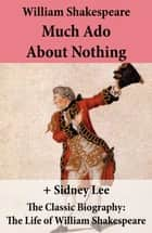 Much Ado About Nothing (The Unabridged Play) + The Classic Biography: The Life of William Shakespeare ebook by William Shakespeare, Sidney Lee