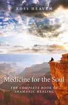 Medicine for the Soul: The Complete Book of Shamanic Healing - The Complete Book of Shamanic Healing ebook by Ross Heaven