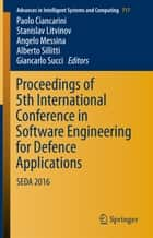 Proceedings of 5th International Conference in Software Engineering for Defence Applications - SEDA 2016 ebook by Paolo Ciancarini, Stanislav Litvinov, Angelo Messina,...