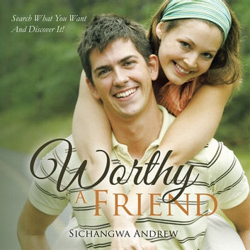 WORTHY A FRIEND - SEARCH WHAT YOU WANT AND DISCOVER IT! ebook by SICHANGWA ANDREW