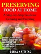 Preserving Food at Home: A Step-by-Step Guide to Canning and Freezing - Get Your Creative Juices Running on Overdrive with easy to learn food preservation techniques and delicious recipes! ebook by Donna K. Stevens