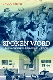 Spoken Word - Postwar American Phonograph Cultures ebook by Jacob Smith