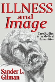 Illness and Image - Case Studies in the Medical Humanities ebook by Sander L. Gilman