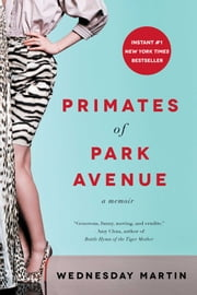 Primates of Park Avenue - A Memoir ebook by Wednesday Martin, Ph.D.