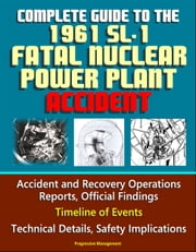 Complete Guide to the 1961 SL-1 Fatal Nuclear Power Plant Accident: Accident and Recovery Operations Reports, Official Findings, Timeline of Events, Technical Details, Safety Implications ebook by Progressive Management