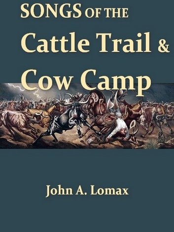 Songs of the Cattle Trail and Cow Camp ebook by John A. Lomax, Editor