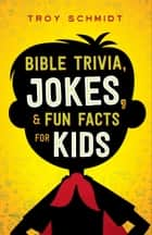 Bible Trivia, Jokes, and Fun Facts for Kids ebook by Troy Schmidt