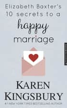Elizabeth Baxter's Ten Secrets to a Happy Marriage ebook by Karen Kingsbury