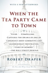 When the Tea Party Came to Town - Inside the U.S. House of Representatives' Most Combative, Dysfunctional, and Infuriating Term in Modern History ebook by Robert Draper