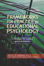Frameworks for Practice in Educational Psychology - A Textbook for Trainees and Practitioners ebook by Lisa Woolfson,James Boyle,Barbara Kelly,Fraser Lauchlan,Tommy MacKay,Andrew Richard,Jey Monsen,Ioan Rees,Gillian Rhydderch,Robert Burden,Stephen Joseph,Norah Frederickson,John Gameson,Geoff Lindsay,Jane Leadbetter,Patsy Wagner