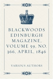 Blackwoods Edinburgh Magazine, Volume 59, No. 366, April, 1846 ebook by Various Authors