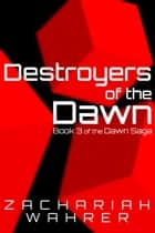Destroyers of the Dawn: Book 3 of the Dawn Saga ebook by Zachariah Wahrer