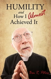 Humility and How I Almost Achieved It: Uncovering a Highly Undervalued Key to Lasting Success and Kingdom Power ebook by Ben R Peters