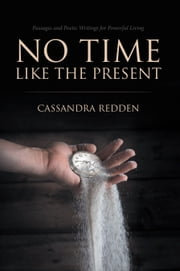 No Time Like the Present - Passages and Poetic Writings for Powerful Living ebook by Cassandra Redden