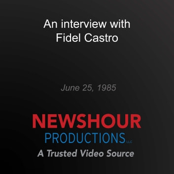 interview with Fidel Castro, An audiobook by PBS NewsHour
