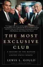 The Most Exclusive Club - A History of the Modern United States Senate ebook by Lewis L Gould