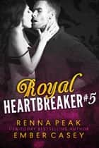 Royal Heartbreaker #5 ebook by Ember Casey, Renna Peak