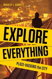 Explore Everything - Place-Hacking the City ebook by Bradley Garrett