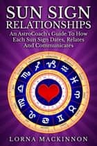 Sun Sign Relationships ... An AstroCoach's Guide To How Each Sun Sign Dates, Relates And Communicates ebook by Lorna MacKinnon