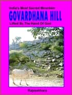 Govardhana Hill: India's Most Sacred Mountain - Lifted By The Hand Of God ebook by Rajasekhara