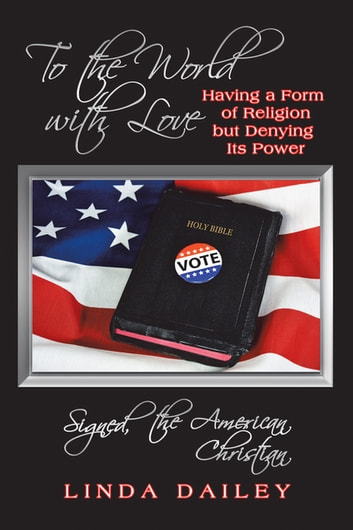 To the World with Love Signed, the American Christian - Having a Form of Religion but Denying Its Power ebook by Linda Dailey
