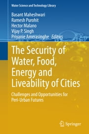 The Security of Water, Food, Energy and Liveability of Cities - Challenges and Opportunities for Peri-Urban Futures ebook by Basant Maheshwari,Ramesh Purohit,Hector Malano,Vijay P. Singh,Priyanie Amerasinghe