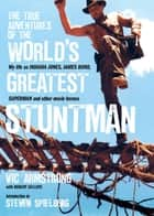 The True Adventures of the World's Greatest Stuntman - My Life As Indiana Jones, James Bond, Superman and Other Movie Heroes ebook by Vic Armstrong, Robert Sellers