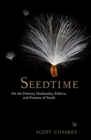 Seedtime - On the History, Husbandry, Politics, and Promise of Seeds ebook by Scott Chaskey