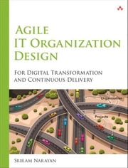 Agile IT Organization Design - For Digital Transformation and Continuous Delivery ebook by Sriram Narayan
