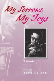 My Sorrows, My Joys - A Memoir ebook by Yong Ku Ahn